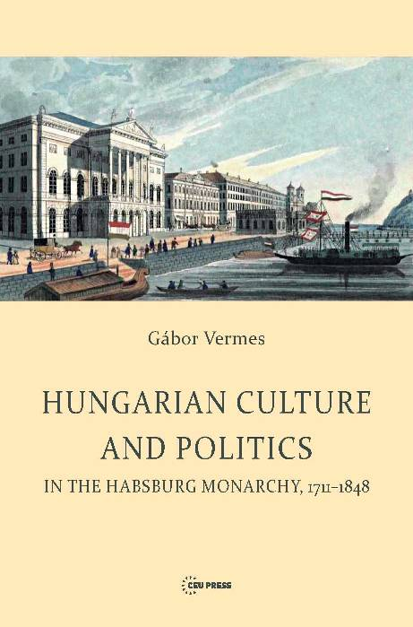 Hungarian Culture and Politics in the Habsburg Monarchy, 1711–1848