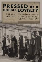 Pressed By a Double Loyalty. Hungarian Attendance at the Second Vatican Council, 1959-1965