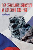 Idea of the Czechoslovak State in Slovakia 1918 - 1939. Protagonists, Holders, Opponents Cover Image