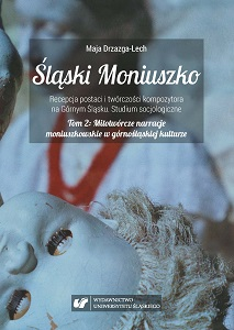 The Silesian Moniuszko. The reception of the figure and the output of the composer in Upper Silesia. A sociological study. Vol II: Mythopoeic Moniuszko narratives in Upper Silesian culture. A sociological analysis of the activities of the Silesian As Cover Image